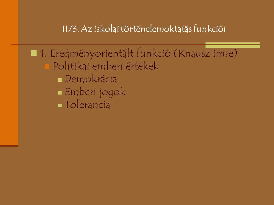 II/3. Az iskolai történelemoktatás funkciói 1. Eredményorientált funkció (Knausz Imre) Politikai emberi értékek Demokrácia Emberi jogok Tolerancia