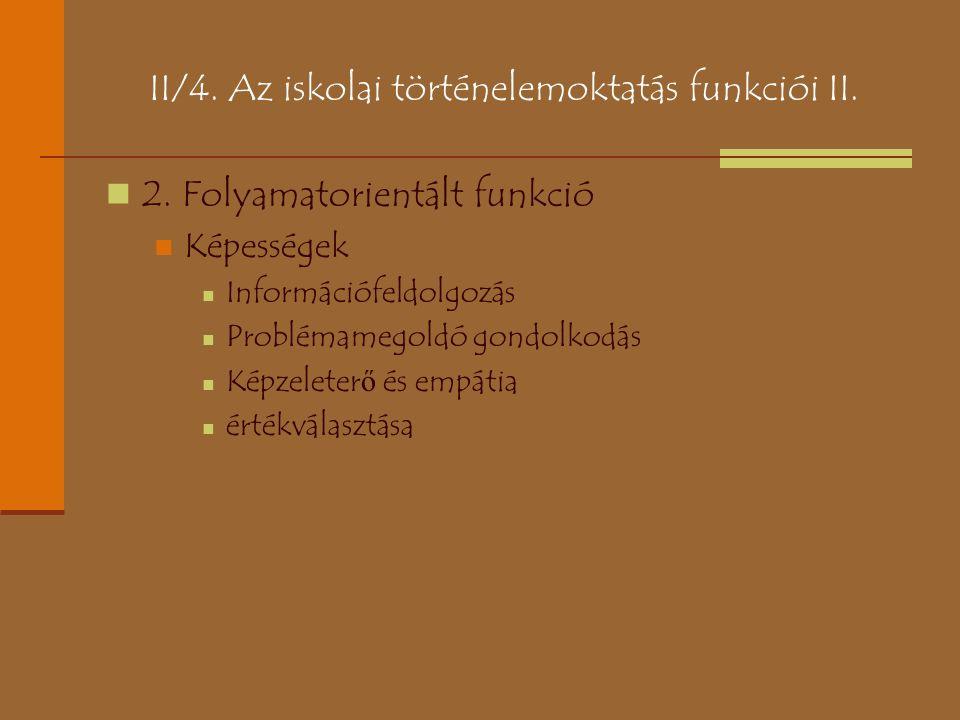 II/4. Az iskolai történelemoktatás funkciói II. 2. Folyamatorientált funkció Képességek Információfeldolgozás Problémamegoldó gondolkodás Képzeleter ő