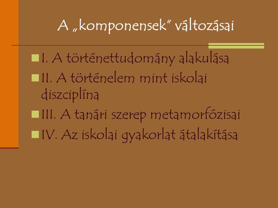 """A """"komponensek"""" változásai I. A történettudomány alakulása II. A történelem mint iskolai diszciplína III. A tanári szerep metamorfózisai IV. Az iskola"""