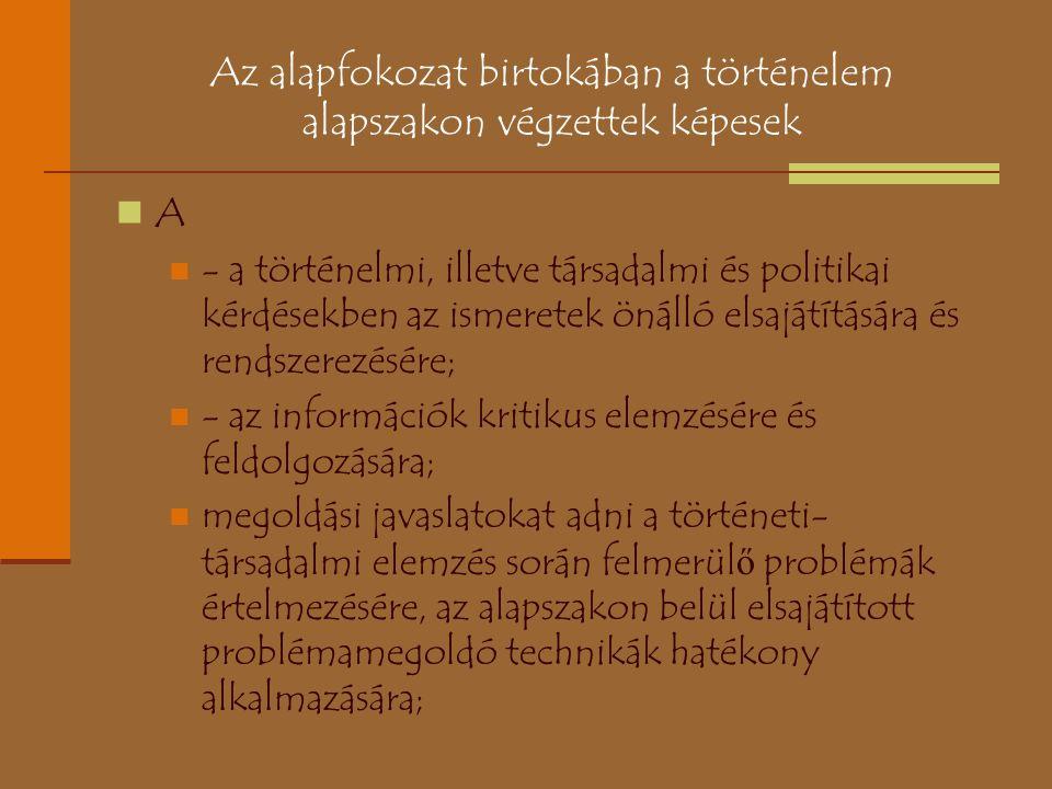 Az alapfokozat birtokában a történelem alapszakon végzettek képesek A - a történelmi, illetve társadalmi és politikai kérdésekben az ismeretek önálló