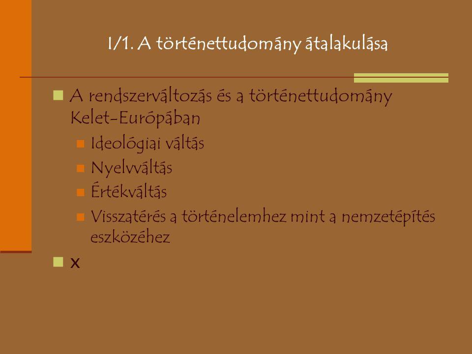 I/1. A történettudomány átalakulása A rendszerváltozás és a történettudomány Kelet-Európában Ideológiai váltás Nyelvváltás Értékváltás Visszatérés a t