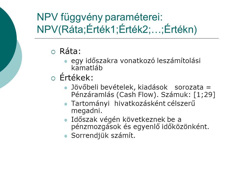 NPV függvény paraméterei: NPV(Ráta;Érték1;Érték2;…;Értékn)  Ráta: egy időszakra vonatkozó leszámítolási kamatláb  Értékek: Jövőbeli bevételek, kiadások sorozata = Pénzáramlás (Cash Flow).