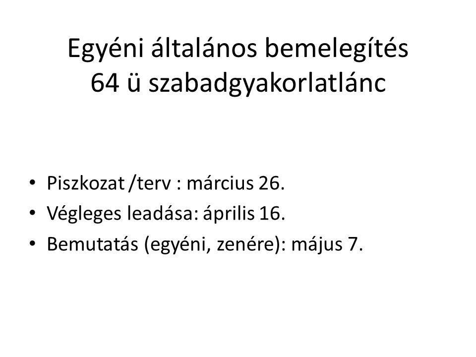 Egyéni általános bemelegítés 64 ü szabadgyakorlatlánc Piszkozat /terv : március 26. Végleges leadása: április 16. Bemutatás (egyéni, zenére): május 7.