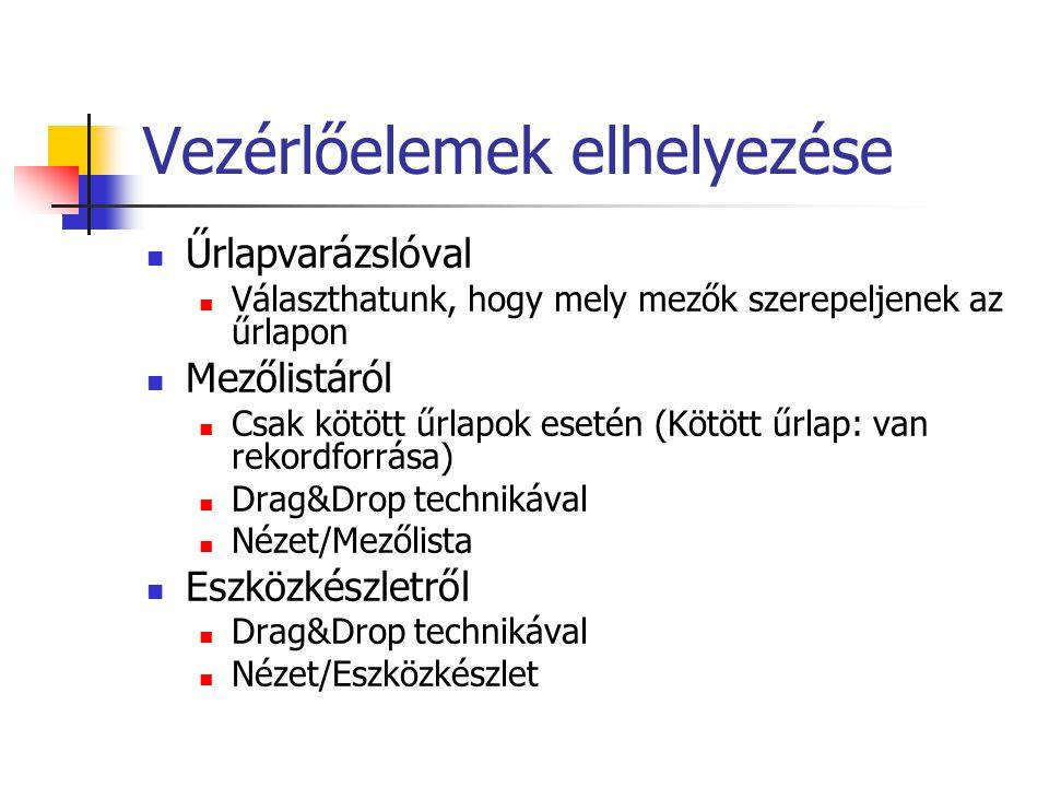 Vezérlőelemek elhelyezése Űrlapvarázslóval Választhatunk, hogy mely mezők szerepeljenek az űrlapon Mezőlistáról Csak kötött űrlapok esetén (Kötött űrlap: van rekordforrása) Drag&Drop technikával Nézet/Mezőlista Eszközkészletről Drag&Drop technikával Nézet/Eszközkészlet