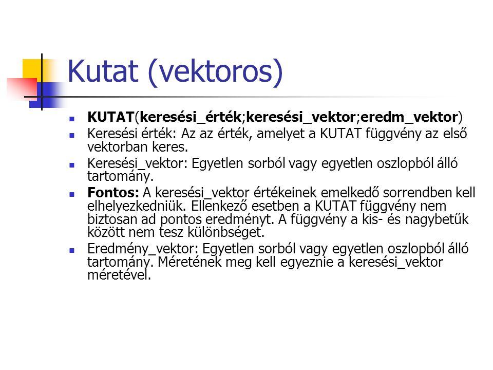 Kutat (vektoros) KUTAT(keresési_érték;keresési_vektor;eredm_vektor) Keresési érték: Az az érték, amelyet a KUTAT függvény az első vektorban keres.
