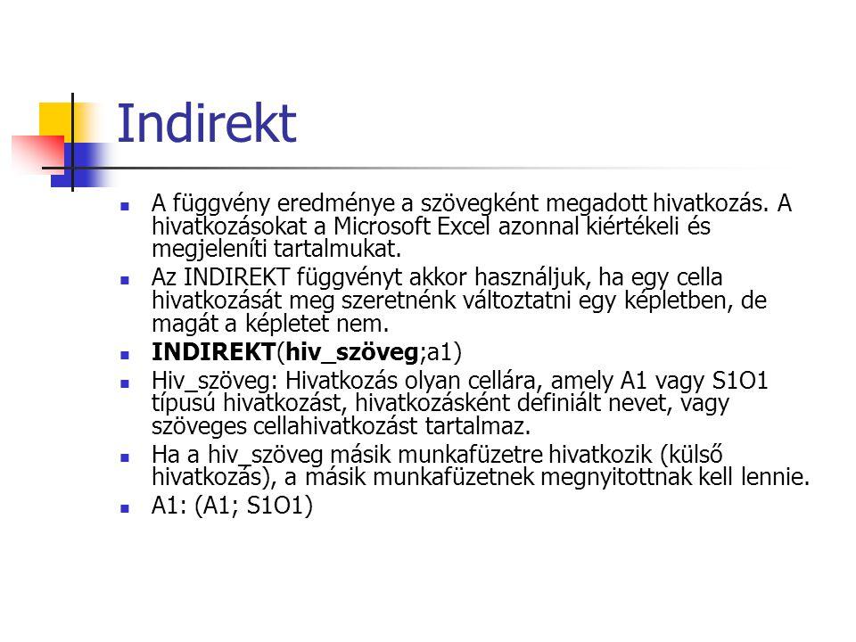 Index (tömbös alak) INDEX(tömb;sor_szám;oszlop_szám) Tömb: Cellatartomány vagy tömbállandó Ha a tömb egyetlen sorból vagy oszlopból áll, akkor a megfelelő sor_szám, illetve oszlop_szám argumentum elhagyható Ha a tömb egynél több sorból és egynél több oszlopból áll, és csak a sor_szám vagy csak az oszlop_szám argumentumot adjuk meg, akkor az INDEX függvény eredménye a tömb teljes sorából, illetve oszlopából álló tömb lesz.