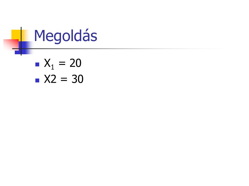Megoldás X 1 = 20 X2 = 30