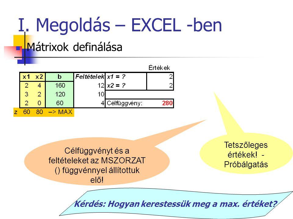 I. Megoldás – EXCEL -ben Mátrixok definálása Tetszőleges értékek! - Próbálgatás Célfüggvényt és a feltételeket az MSZORZAT () függvénnyel állítottuk e