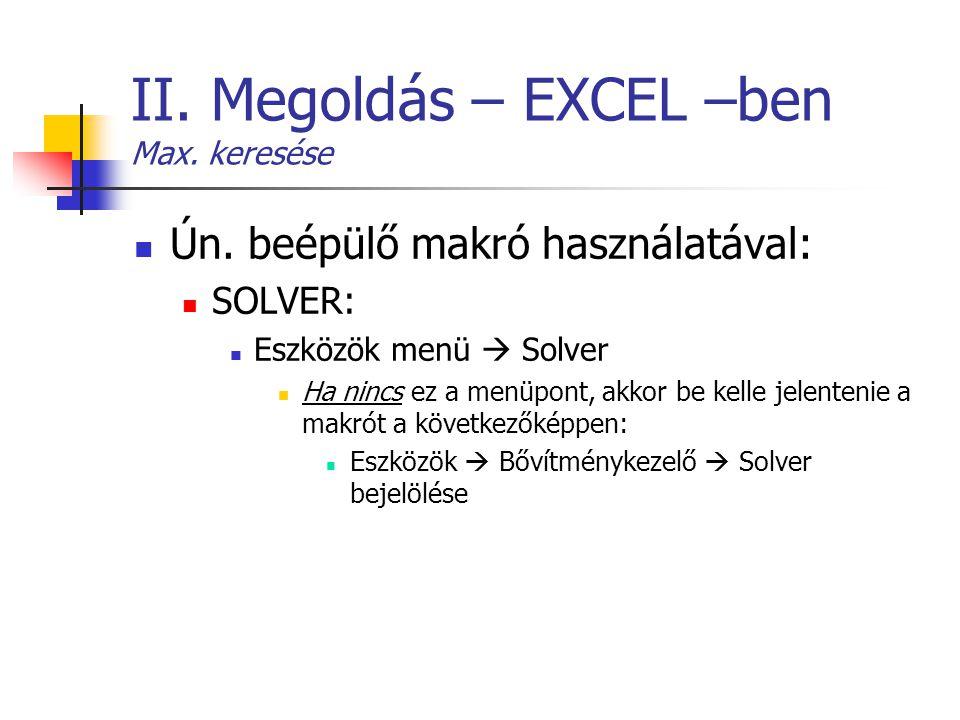 II. Megoldás – EXCEL –ben Max. keresése Ún. beépülő makró használatával: SOLVER: Eszközök menü  Solver Ha nincs ez a menüpont, akkor be kelle jelente