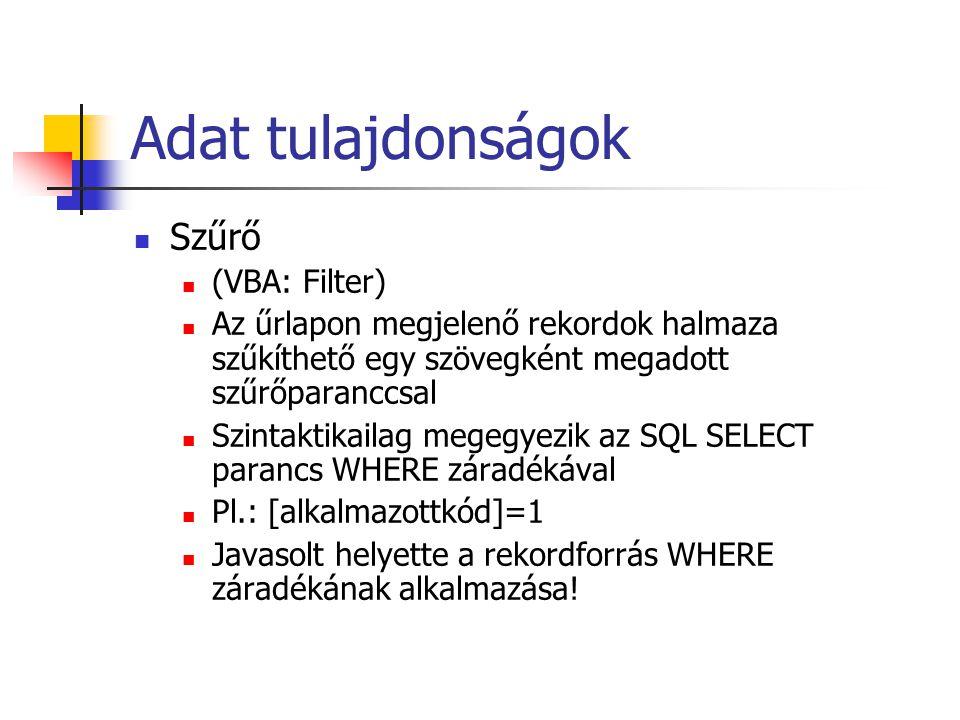 Adat tulajdonságok Szűrő (VBA: Filter) Az űrlapon megjelenő rekordok halmaza szűkíthető egy szövegként megadott szűrőparanccsal Szintaktikailag megegyezik az SQL SELECT parancs WHERE záradékával Pl.: [alkalmazottkód]=1 Javasolt helyette a rekordforrás WHERE záradékának alkalmazása!