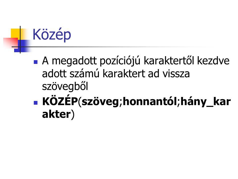 Közép A megadott pozíciójú karaktertől kezdve adott számú karaktert ad vissza szövegből KÖZÉP(szöveg;honnantól;hány_kar akter)