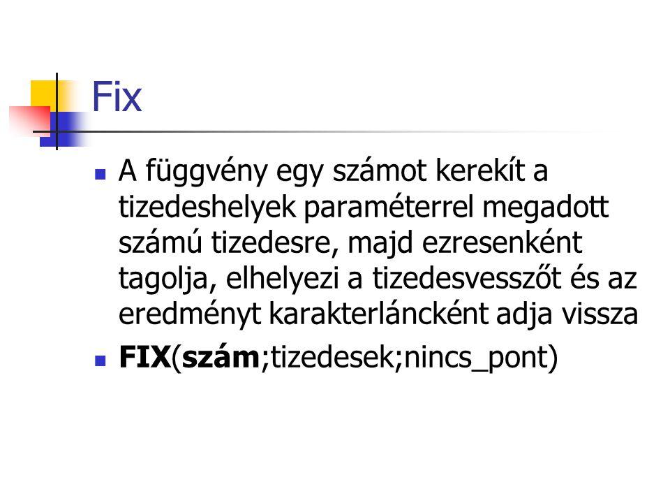Fix A függvény egy számot kerekít a tizedeshelyek paraméterrel megadott számú tizedesre, majd ezresenként tagolja, elhelyezi a tizedesvesszőt és az eredményt karakterláncként adja vissza FIX(szám;tizedesek;nincs_pont)