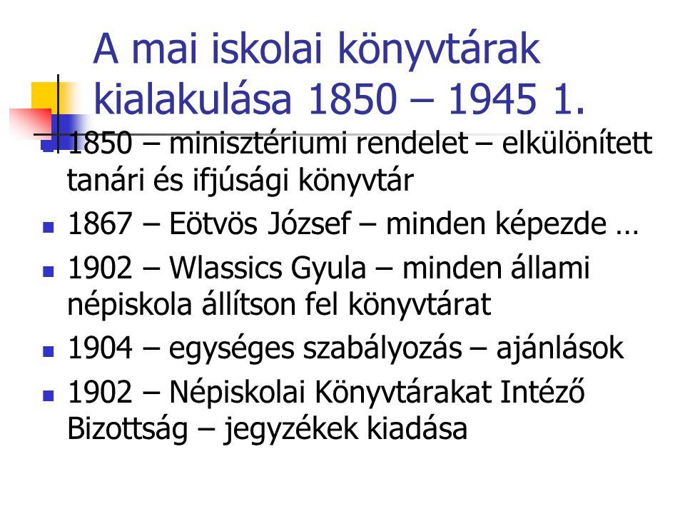 A mai iskolai könyvtárak kialakulása 1850 – 1945 1. 1850 – minisztériumi rendelet – elkülönített tanári és ifjúsági könyvtár 1867 – Eötvös József – mi