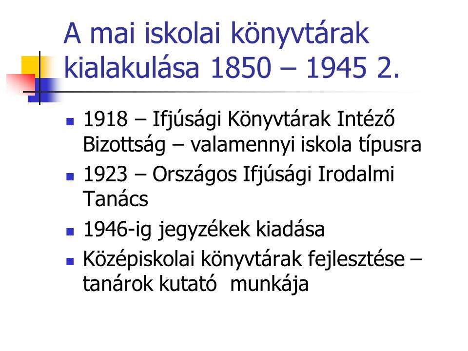 A mai iskolai könyvtárak kialakulása 1850 – 1945 2. 1918 – Ifjúsági Könyvtárak Intéző Bizottság – valamennyi iskola típusra 1923 – Országos Ifjúsági I