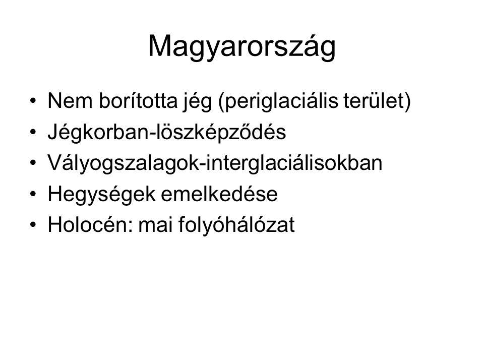 Magyarország Nem borította jég (periglaciális terület) Jégkorban-löszképződés Vályogszalagok-interglaciálisokban Hegységek emelkedése Holocén: mai fol