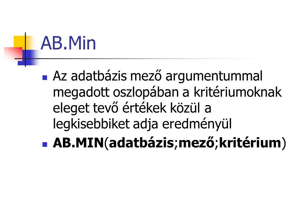 AB.Min Az adatbázis mező argumentummal megadott oszlopában a kritériumoknak eleget tevő értékek közül a legkisebbiket adja eredményül AB.MIN(adatbázis;mező;kritérium)