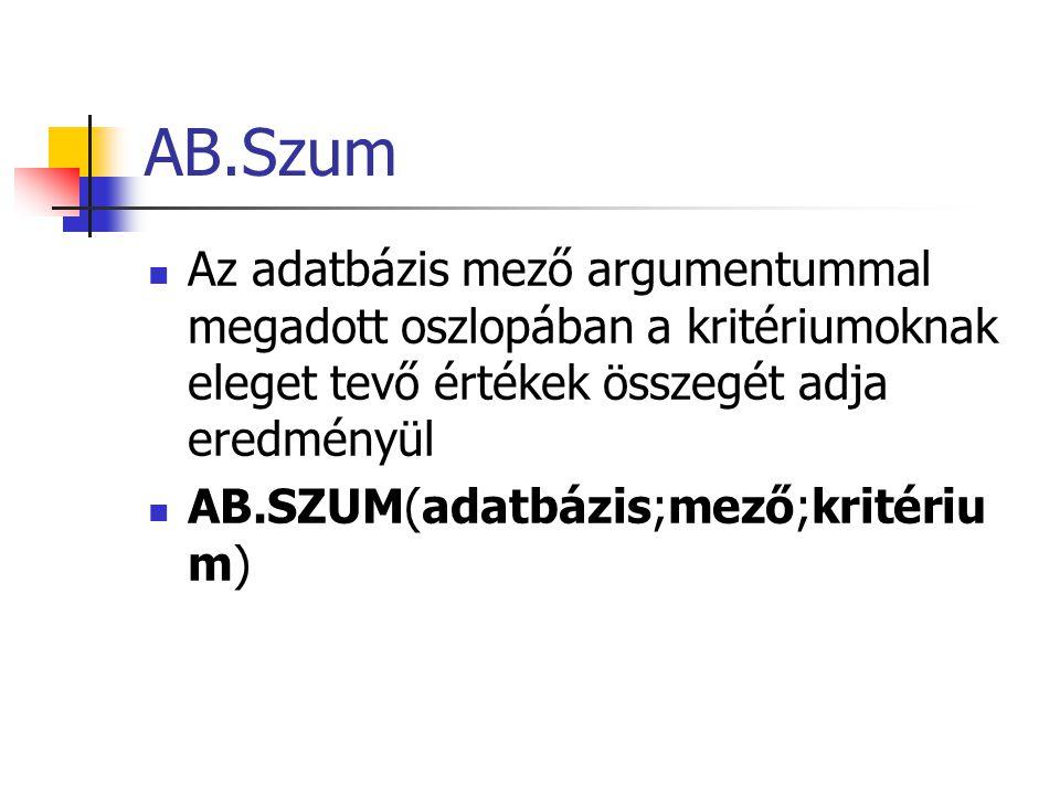 AB.Szum Az adatbázis mező argumentummal megadott oszlopában a kritériumoknak eleget tevő értékek összegét adja eredményül AB.SZUM(adatbázis;mező;kritériu m)