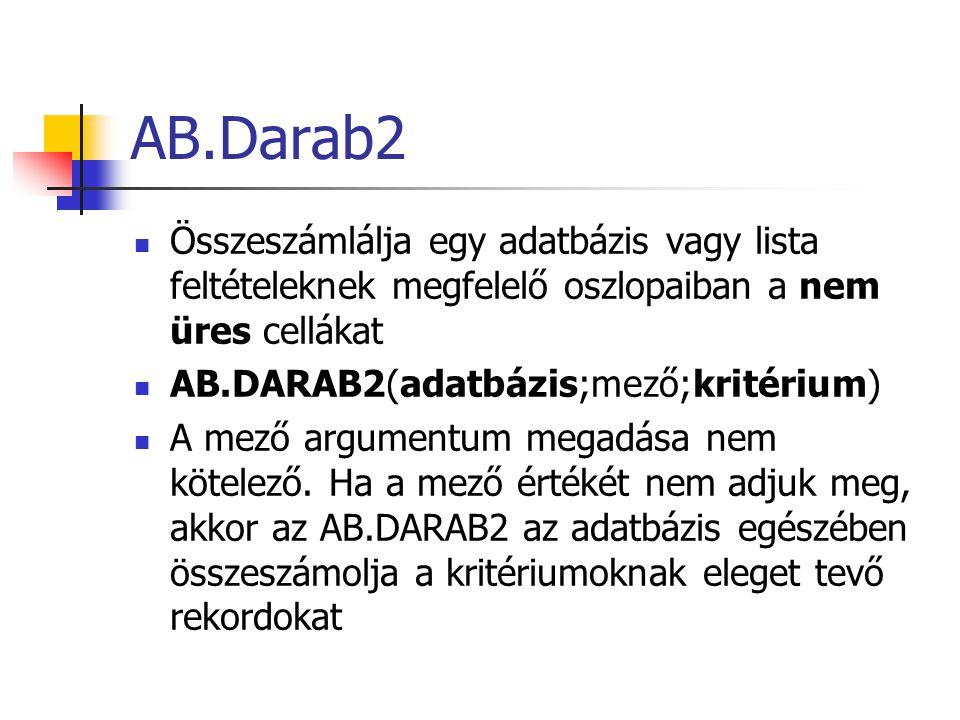 AB.Darab Az adatbázis vagy lista megadott feltételeknek megfelelő oszlopaiban megszámolja a számot tartalmazó cellákat AB.DARAB(adatbázis;mező;kritérium) A mező argumentum megadása nem kötelező.