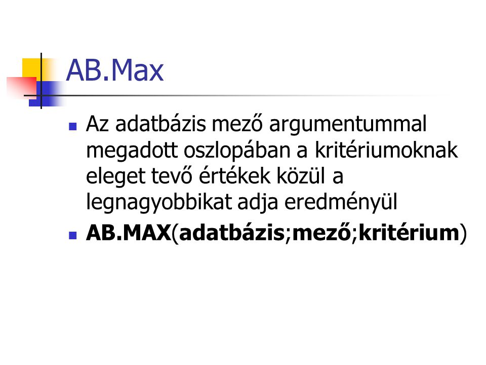AB.Max Az adatbázis mező argumentummal megadott oszlopában a kritériumoknak eleget tevő értékek közül a legnagyobbikat adja eredményül AB.MAX(adatbázis;mező;kritérium)