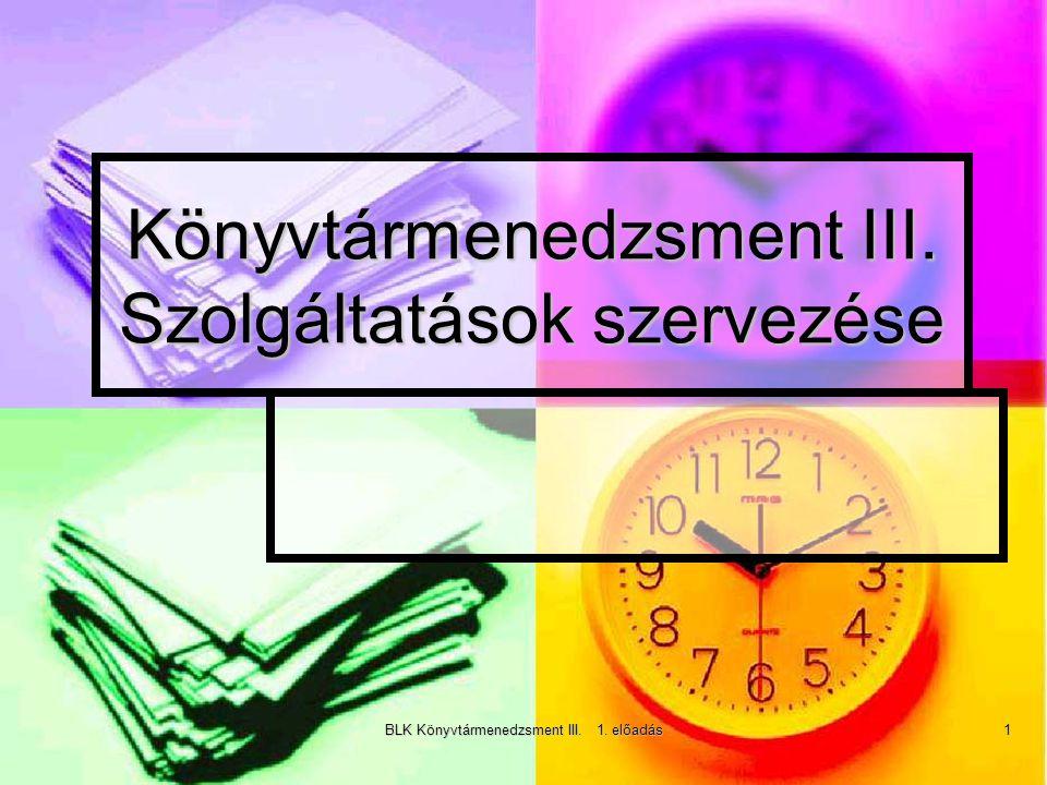 BLK Könyvtármenedzsment III. 1. előadás 1 Könyvtármenedzsment III. Szolgáltatások szervezése