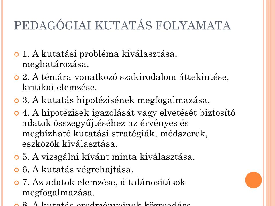 PEDAGÓGIAI KUTATÁS FOLYAMATA 1. A kutatási probléma kiválasztása, meghatározása. 2. A témára vonatkozó szakirodalom áttekintése, kritikai elemzése. 3.