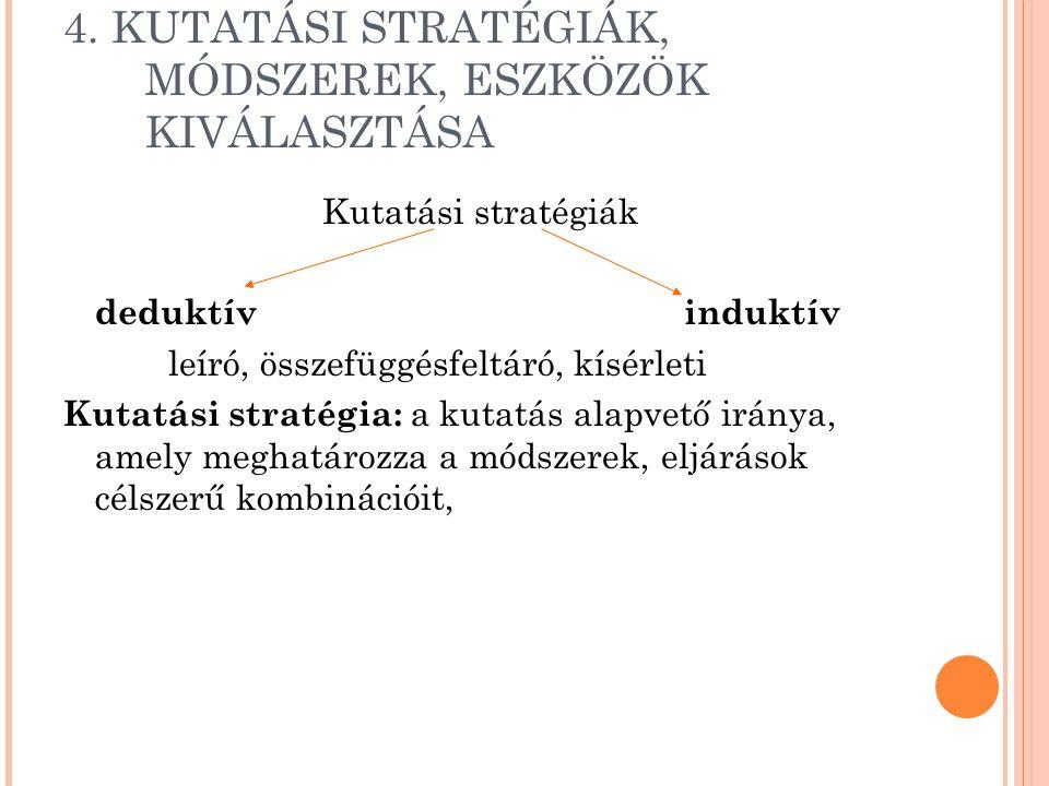 4. KUTATÁSI STRATÉGIÁK, MÓDSZEREK, ESZKÖZÖK KIVÁLASZTÁSA Kutatási stratégiák deduktív induktív leíró, összefüggésfeltáró, kísérleti Kutatási stratégia
