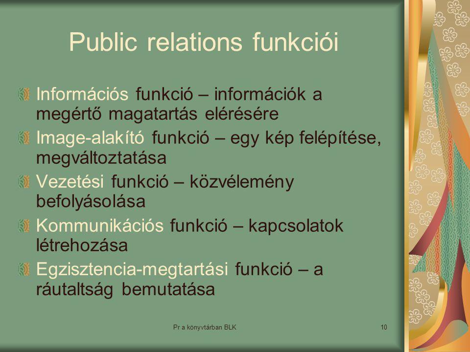 Pr a könyvtárban BLK10 Public relations funkciói Információs funkció – információk a megértő magatartás elérésére Image-alakító funkció – egy kép felépítése, megváltoztatása Vezetési funkció – közvélemény befolyásolása Kommunikációs funkció – kapcsolatok létrehozása Egzisztencia-megtartási funkció – a ráutaltság bemutatása
