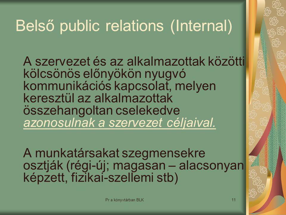 Pr a könyvtárban BLK11 Belső public relations (Internal) A szervezet és az alkalmazottak közötti kölcsönös előnyökön nyugvó kommunikációs kapcsolat, melyen keresztül az alkalmazottak összehangoltan cselekedve azonosulnak a szervezet céljaival.