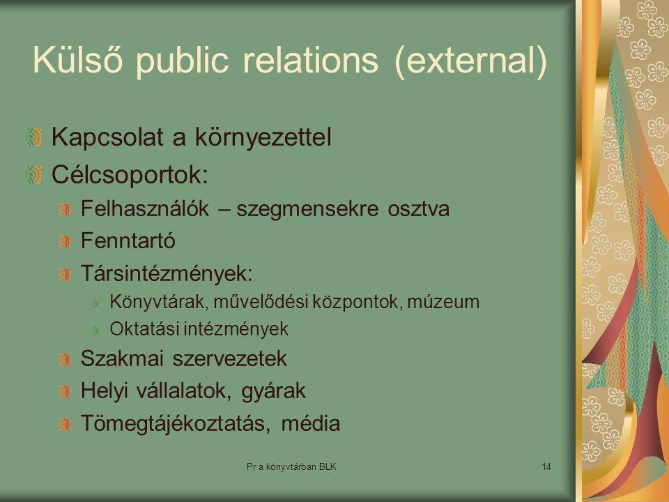 Pr a könyvtárban BLK14 Külső public relations (external) Kapcsolat a környezettel Célcsoportok: Felhasználók – szegmensekre osztva Fenntartó Társintézmények: Könyvtárak, művelődési központok, múzeum Oktatási intézmények Szakmai szervezetek Helyi vállalatok, gyárak Tömegtájékoztatás, média