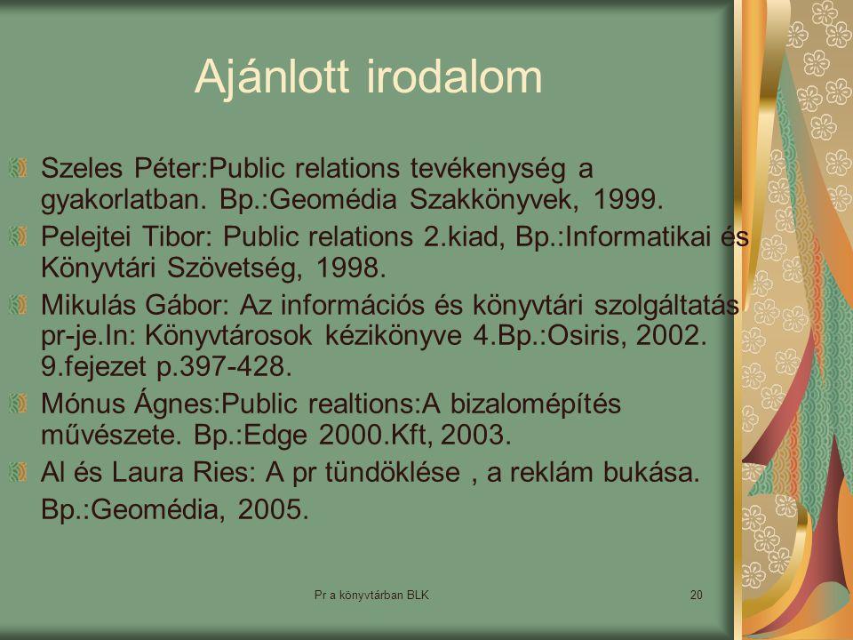 Pr a könyvtárban BLK20 Ajánlott irodalom Szeles Péter:Public relations tevékenység a gyakorlatban.