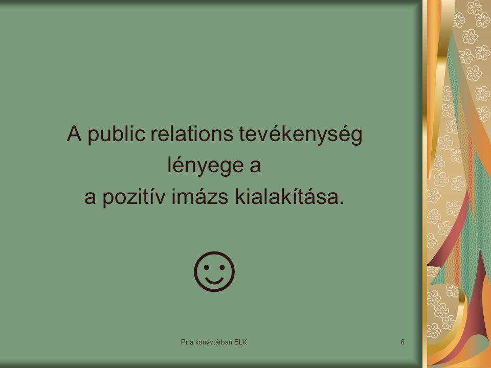 Pr a könyvtárban BLK6 A public relations tevékenység lényege a a pozitív imázs kialakítása. ☺