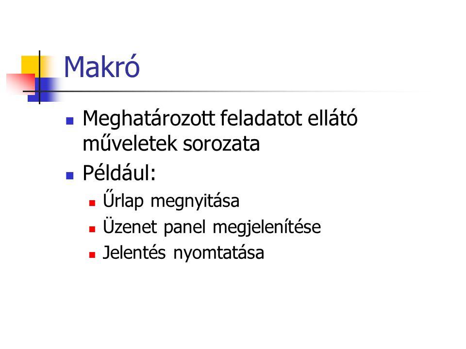Makró Meghatározott feladatot ellátó műveletek sorozata Például: Űrlap megnyitása Üzenet panel megjelenítése Jelentés nyomtatása
