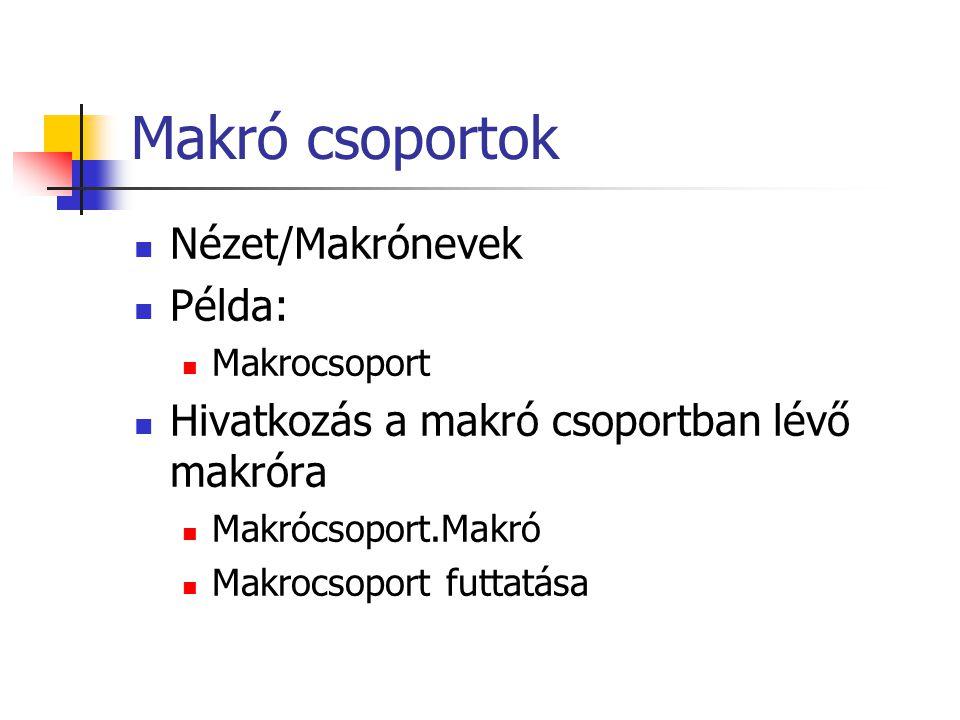 Makró csoportok Nézet/Makrónevek Példa: Makrocsoport Hivatkozás a makró csoportban lévő makróra Makrócsoport.Makró Makrocsoport futtatása