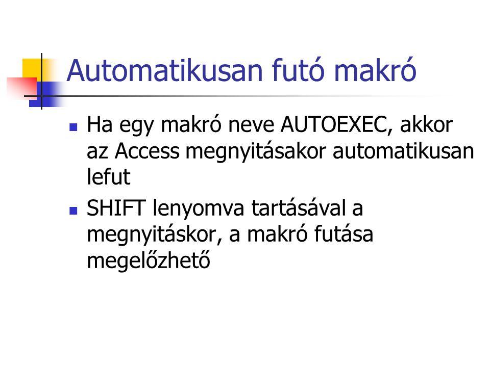 Automatikusan futó makró Ha egy makró neve AUTOEXEC, akkor az Access megnyitásakor automatikusan lefut SHIFT lenyomva tartásával a megnyitáskor, a mak