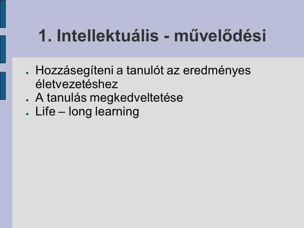 1. Intellektuális - művelődési ● Hozzásegíteni a tanulót az eredményes életvezetéshez ● A tanulás megkedveltetése ● Life – long learning