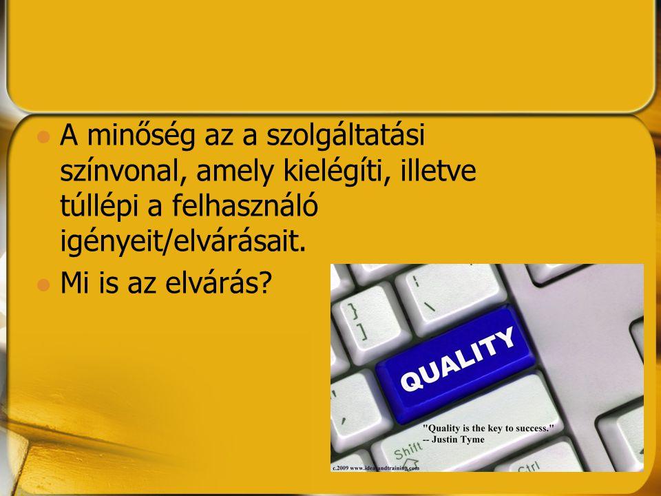 A minőség az a szolgáltatási színvonal, amely kielégíti, illetve túllépi a felhasználó igényeit/elvárásait. Mi is az elvárás?