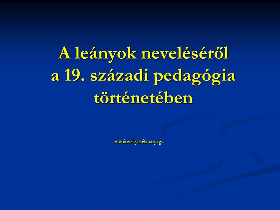 A leányok neveléséről a 19. századi pedagógia történetében Pukánszky Béla anyaga