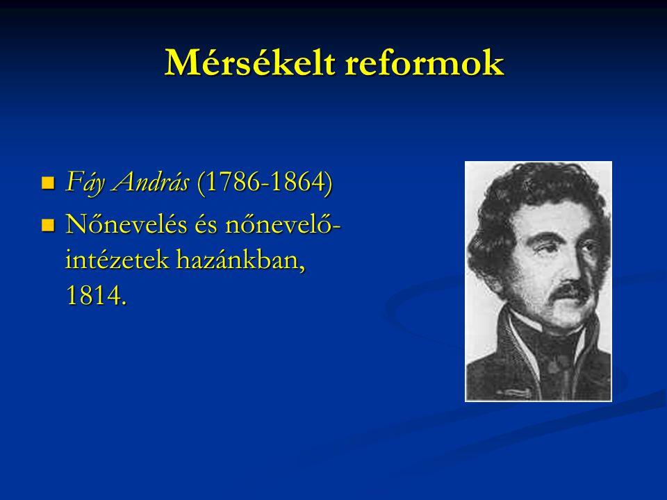 Mérsékelt reformok Fáy András (1786-1864) Fáy András (1786-1864) Nőnevelés és nőnevelő- intézetek hazánkban, 1814. Nőnevelés és nőnevelő- intézetek ha