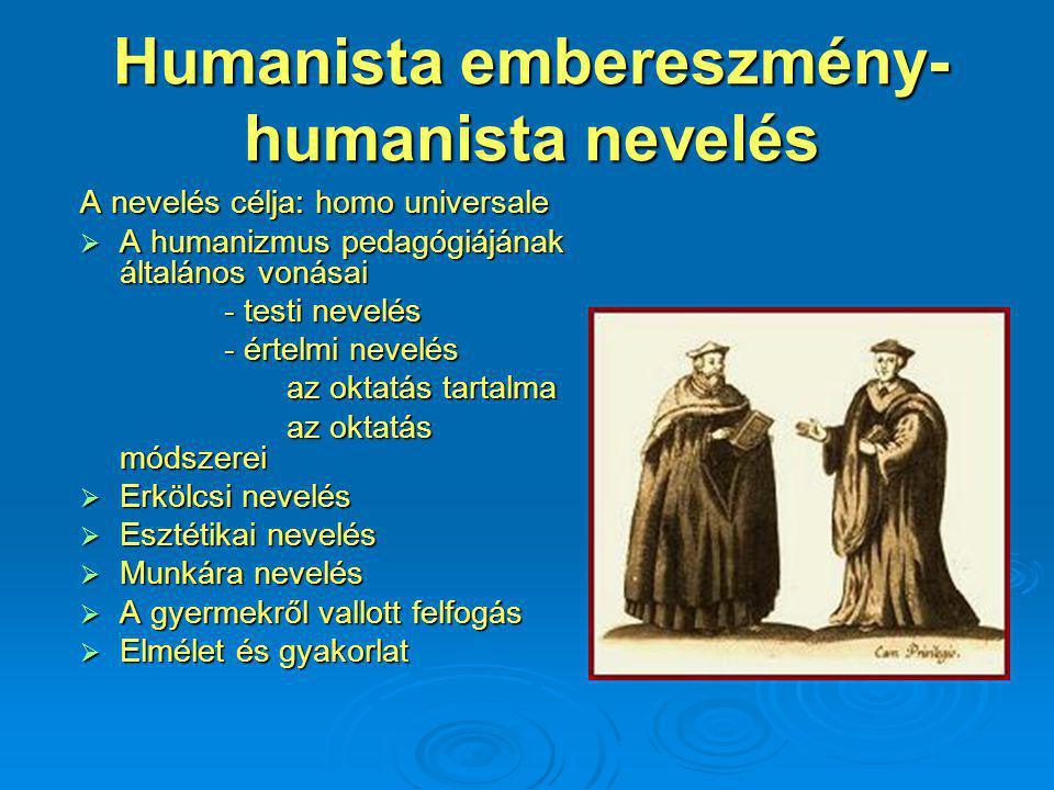 Humanista embereszmény- humanista nevelés A nevelés célja: homo universale  A humanizmus pedagógiájának általános vonásai - testi nevelés - testi nevelés - értelmi nevelés - értelmi nevelés az oktatás tartalma az oktatás tartalma az oktatás módszerei az oktatás módszerei  Erkölcsi nevelés  Esztétikai nevelés  Munkára nevelés  A gyermekről vallott felfogás  Elmélet és gyakorlat