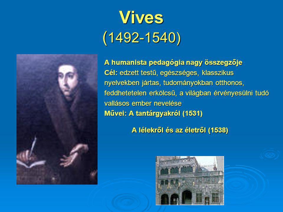 Vives ( 1492-1540) A humanista pedagógia nagy összegzője Cél: edzett testű, egészséges, klasszikus nyelvekben jártas, tudományokban otthonos, feddhetetelen erkölcsű, a világban érvényesülni tudó vallásos ember nevelése Művei: A tantárgyakról (1531) A lélekről és az életről (1538) A lélekről és az életről (1538)