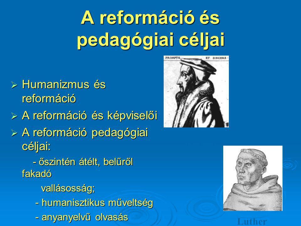 A reformáció és pedagógiai céljai  Humanizmus és reformáció  A reformáció és képviselői  A reformáció pedagógiai céljai: - őszintén átélt, belűről fakadó - őszintén átélt, belűről fakadó vallásosság; vallásosság; - humanisztikus műveltség - humanisztikus műveltség - anyanyelvű olvasás - anyanyelvű olvasás Kálvin Luther