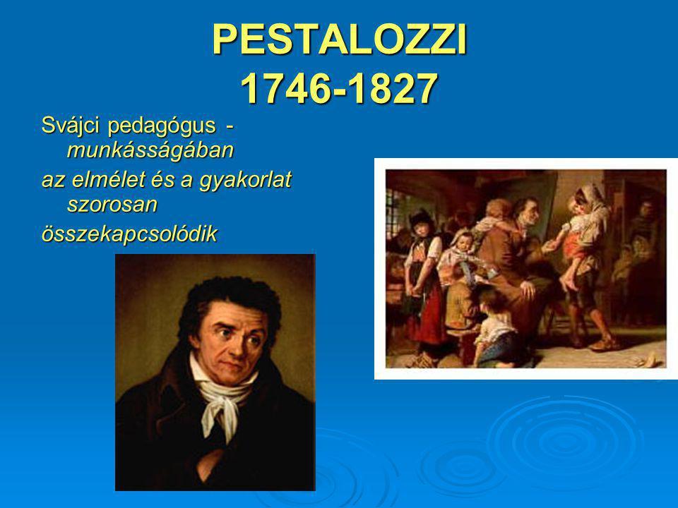PESTALOZZI 1746-1827 Svájci pedagógus - munkásságában az elmélet és a gyakorlat szorosan összekapcsolódik