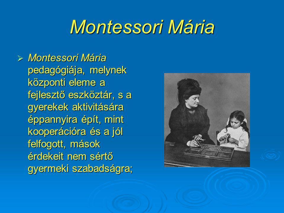 Montessori Mária  Montessori Mária pedagógiája, melynek központi eleme a fejlesztő eszköztár, s a gyerekek aktivitására éppannyira épít, mint kooperációra és a jól felfogott, mások érdekeit nem sértő gyermeki szabadságra;