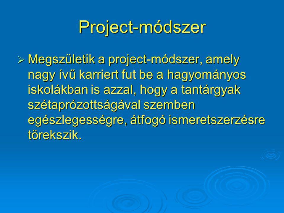 Project-módszer  Megszületik a project-módszer, amely nagy ívű karriert fut be a hagyományos iskolákban is azzal, hogy a tantárgyak szétaprózottságával szemben egészlegességre, átfogó ismeretszerzésre törekszik.