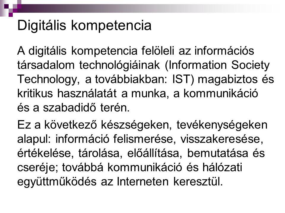 Digitális kompetencia A digitális kompetencia felöleli az információs társadalom technológiáinak (Information Society Technology, a továbbiakban: IST) magabiztos és kritikus használatát a munka, a kommunikáció és a szabadidő terén.