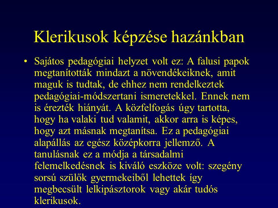 Klerikusok képzése hazánkban Sajátos pedagógiai helyzet volt ez: A falusi papok megtanították mindazt a növendékeiknek, amit maguk is tudtak, de ehhez