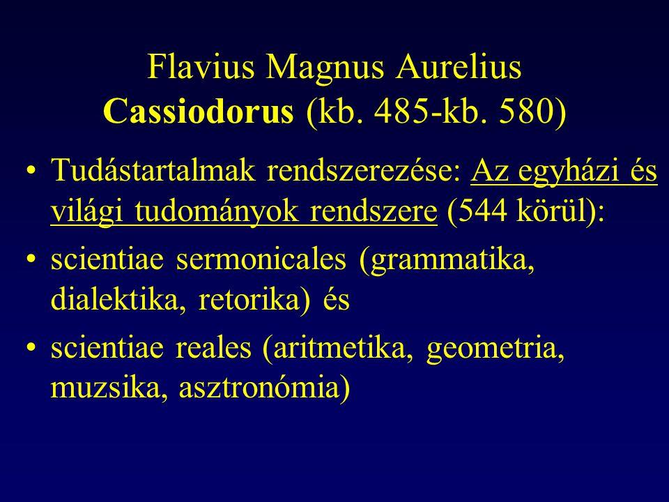 Flavius Magnus Aurelius Cassiodorus (kb. 485-kb. 580) Tudástartalmak rendszerezése: Az egyházi és világi tudományok rendszere (544 körül): scientiae s