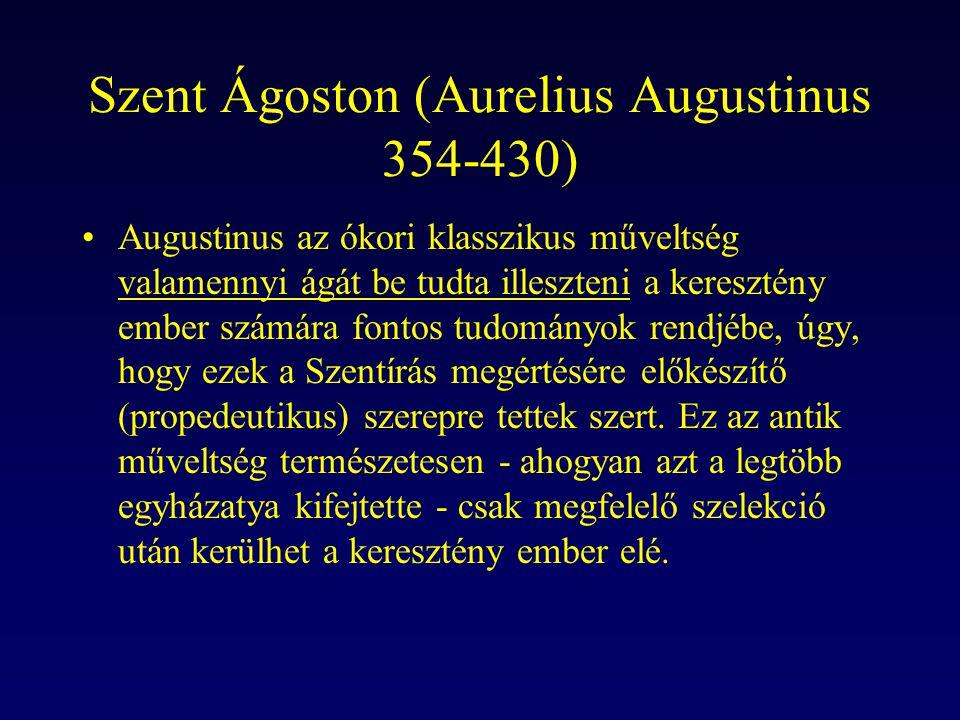 Szent Ágoston (Aurelius Augustinus 354-430) Augustinus az ókori klasszikus műveltség valamennyi ágát be tudta illeszteni a keresztény ember számára fo