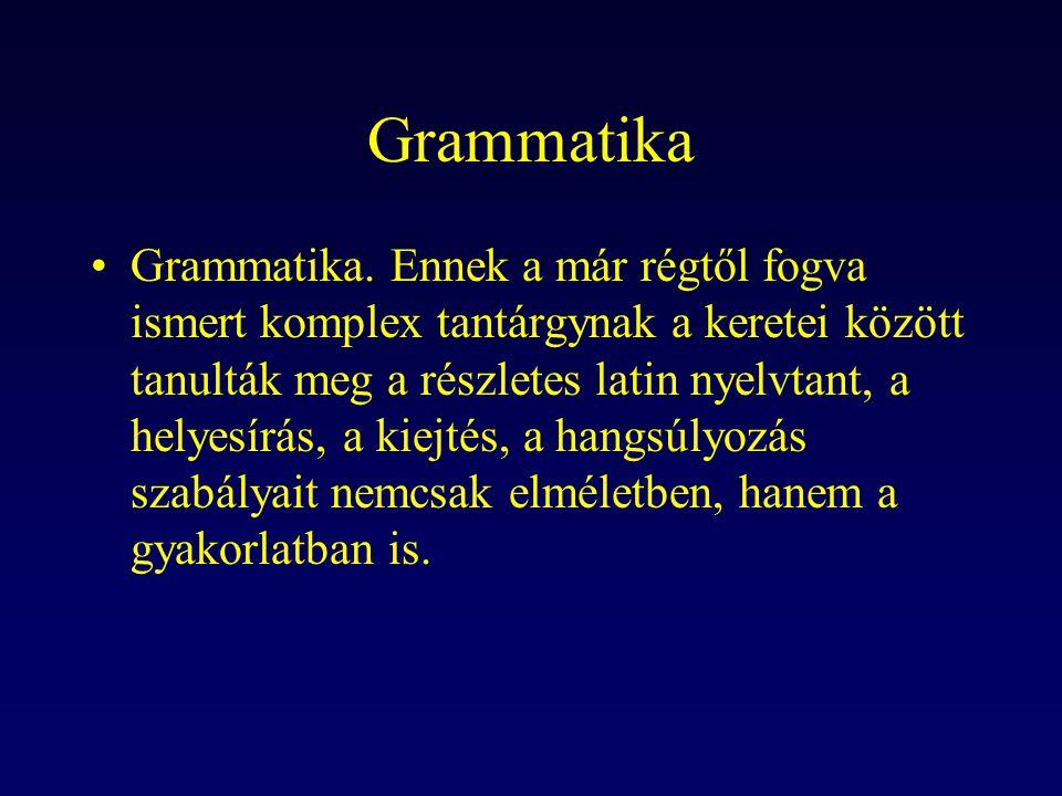 Grammatika Grammatika. Ennek a már régtől fogva ismert komplex tantárgynak a keretei között tanulták meg a részletes latin nyelvtant, a helyesírás, a