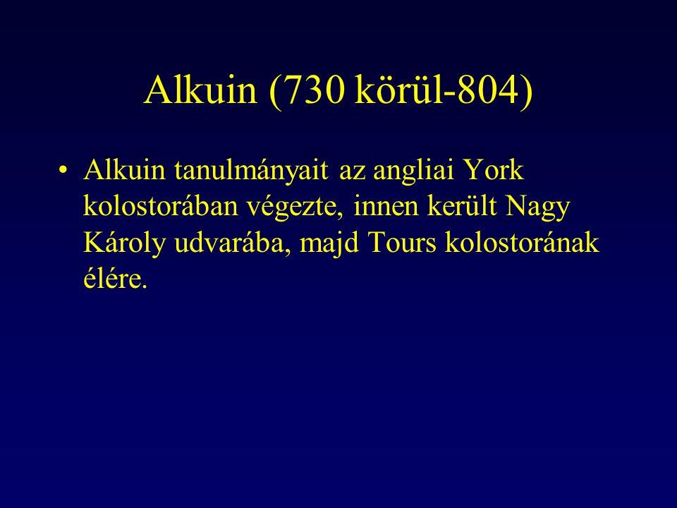 Alkuin (730 körül-804) Alkuin tanulmányait az angliai York kolostorában végezte, innen került Nagy Károly udvarába, majd Tours kolostorának élére.